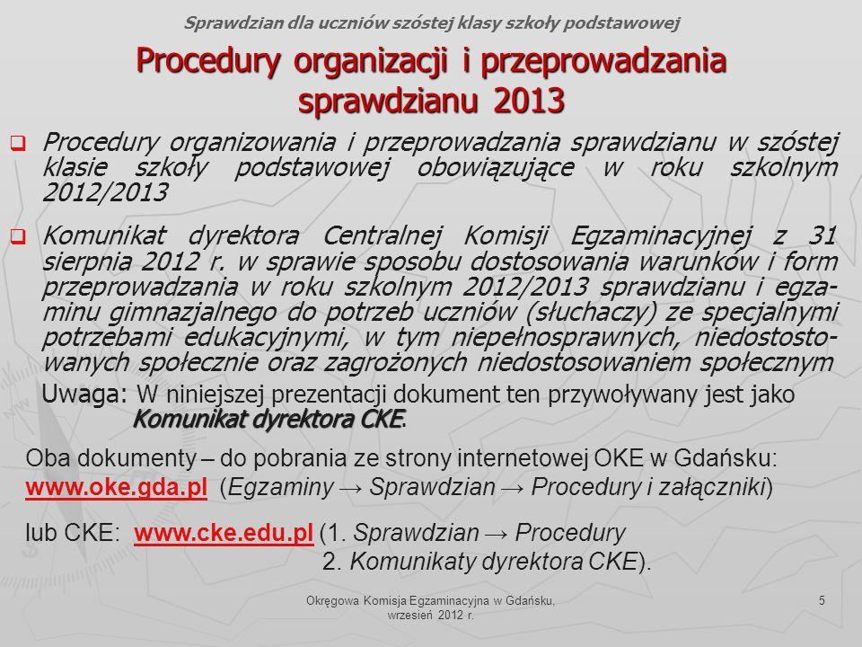 Okręgowa Komisja Egzaminacyjna w Gdańsku, wrzesień 2012 r. 5 Procedury organizacji i przeprowadzania sprawdzianu 2013 Procedury organizowania i przepr