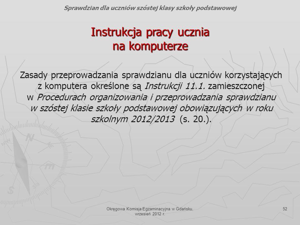 Okręgowa Komisja Egzaminacyjna w Gdańsku, wrzesień 2012 r. 52 Instrukcja pracy ucznia na komputerze Sprawdzian dla uczniów szóstej klasy szkoły podsta