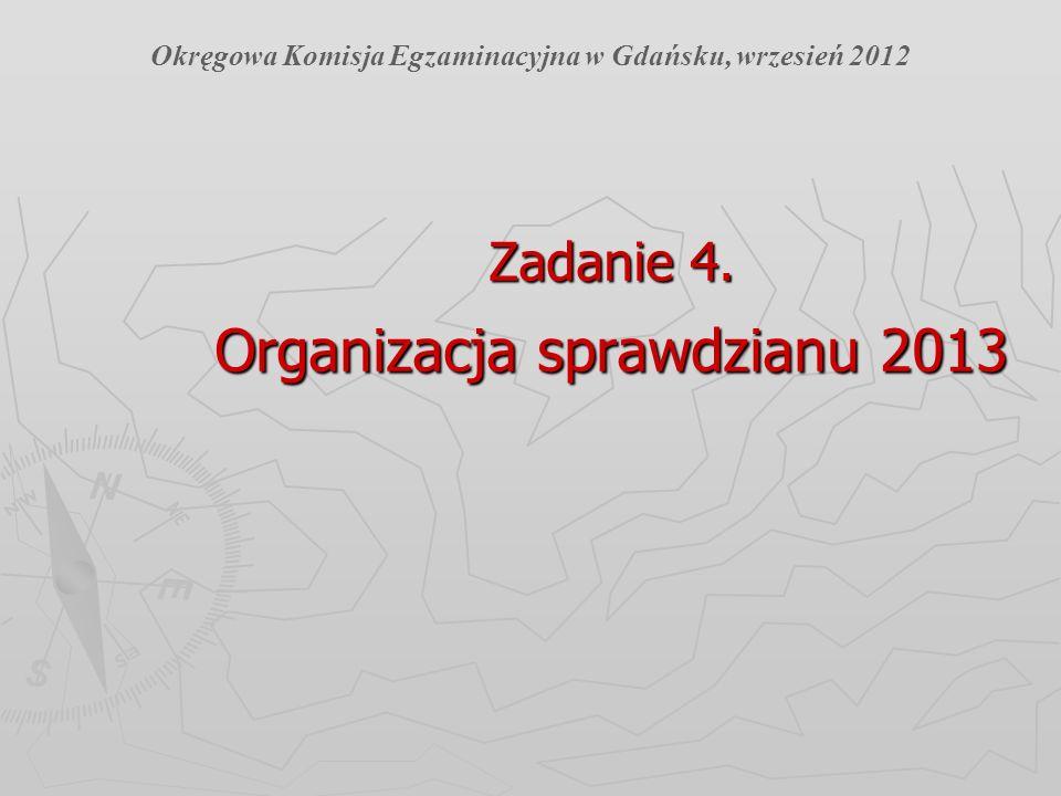 Zadanie 4. Organizacja sprawdzianu 2013 Okręgowa Komisja Egzaminacyjna w Gdańsku, wrzesień 2012