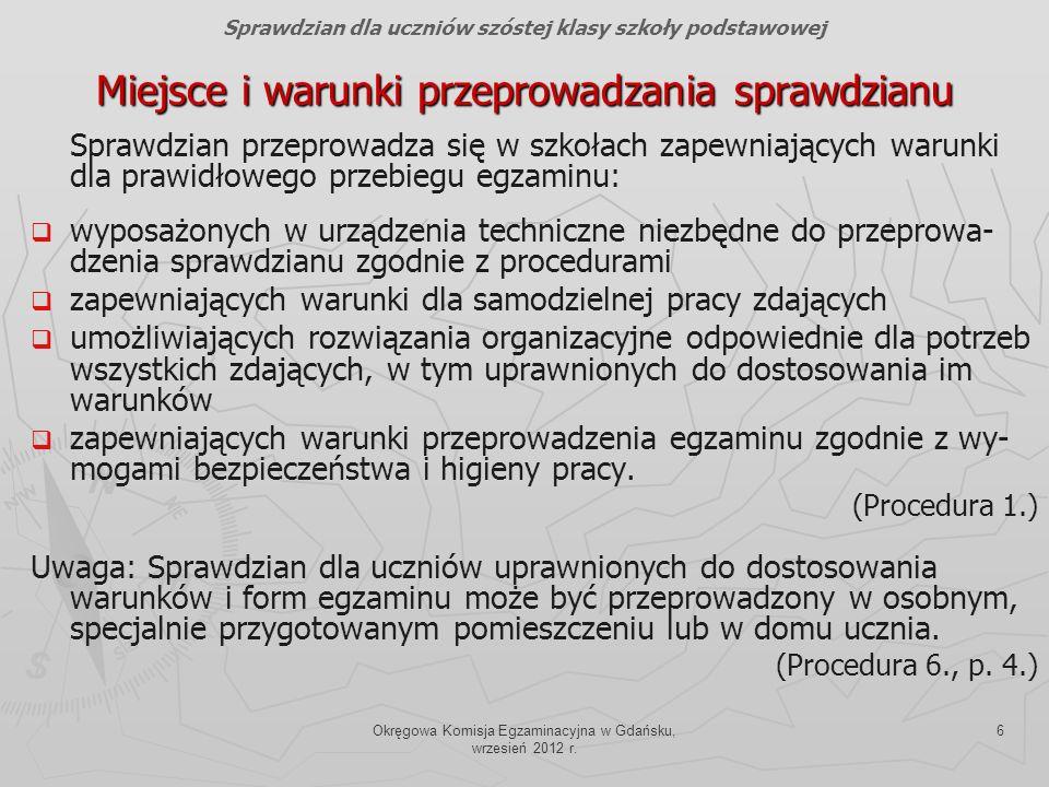 Okręgowa Komisja Egzaminacyjna w Gdańsku, wrzesień 2012 r. 6 Miejsce i warunki przeprowadzania sprawdzianu Sprawdzian przeprowadza się w szkołach zape