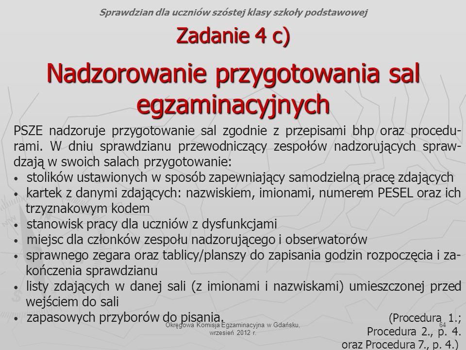 Okręgowa Komisja Egzaminacyjna w Gdańsku, wrzesień 2012 r. 64 PSZE nadzoruje przygotowanie sal zgodnie z przepisami bhp oraz procedu- rami. W dniu spr