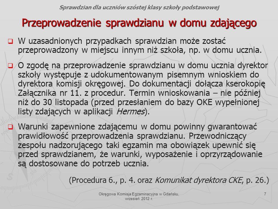 Okręgowa Komisja Egzaminacyjna w Gdańsku, wrzesień 2012 r. 7 Przeprowadzenie sprawdzianu w domu zdającego W uzasadnionych przypadkach sprawdzian może