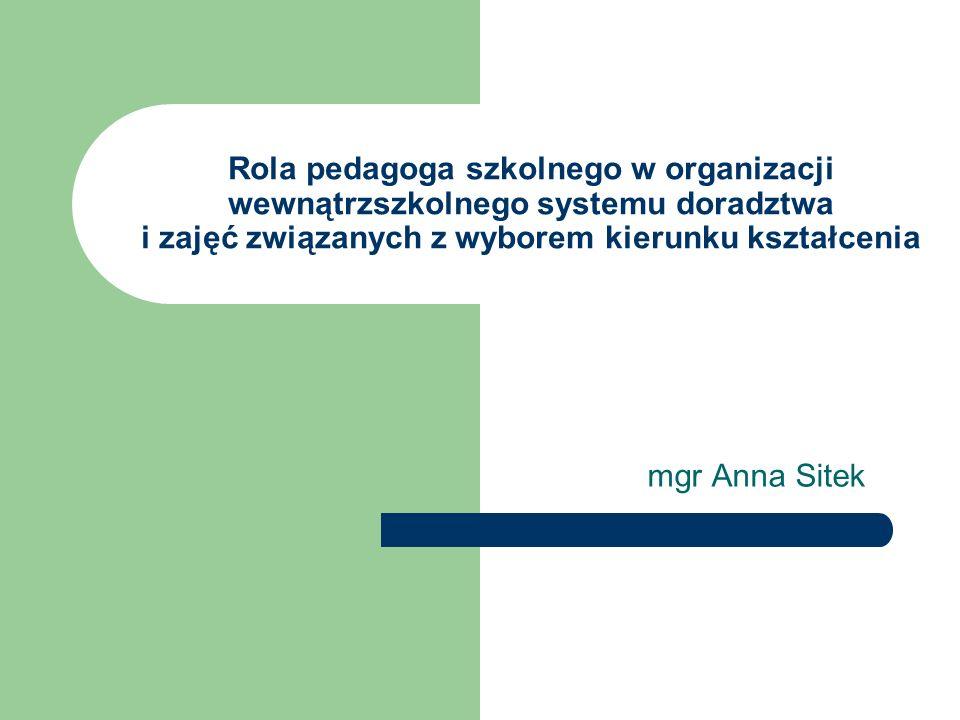 Rola pedagoga szkolnego w organizacji wewnątrzszkolnego systemu doradztwa i zajęć związanych z wyborem kierunku kształcenia mgr Anna Sitek