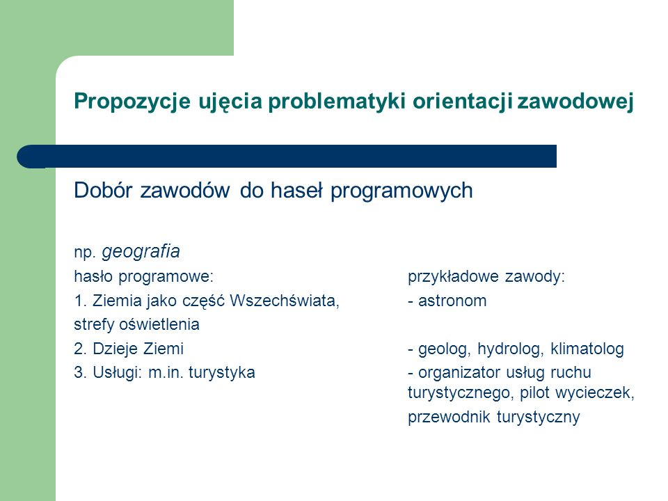 Propozycje ujęcia problematyki orientacji zawodowej Dobór zawodów do haseł programowych np. geografia hasło programowe:przykładowe zawody: 1. Ziemia j