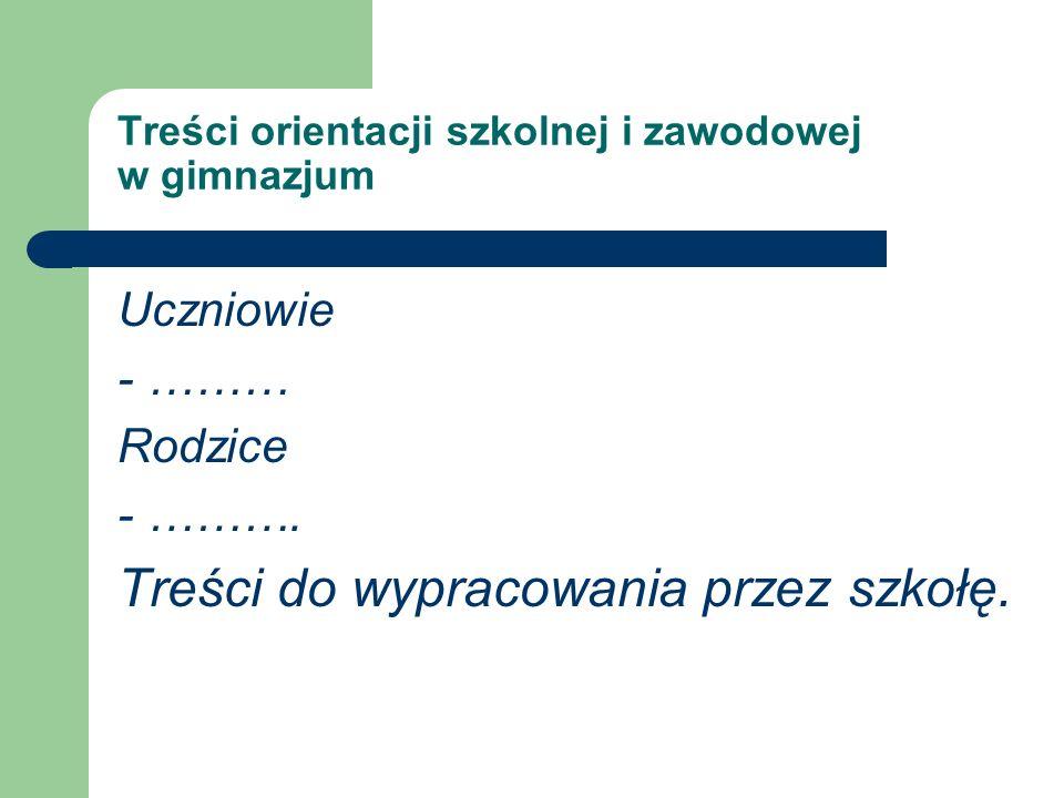 Treści orientacji szkolnej i zawodowej w gimnazjum Uczniowie - ……… Rodzice - ………. Treści do wypracowania przez szkołę.