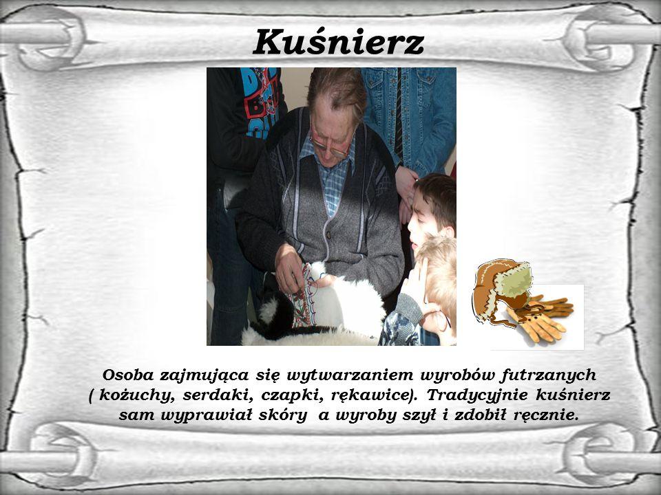 Kuśnierz Osoba zajmująca się wytwarzaniem wyrobów futrzanych ( kożuchy, serdaki, czapki, rękawice).