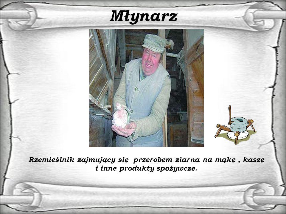 Młynarz Rzemieślnik zajmujący się przerobem ziarna na mąkę, kaszę i inne produkty spożywcze.