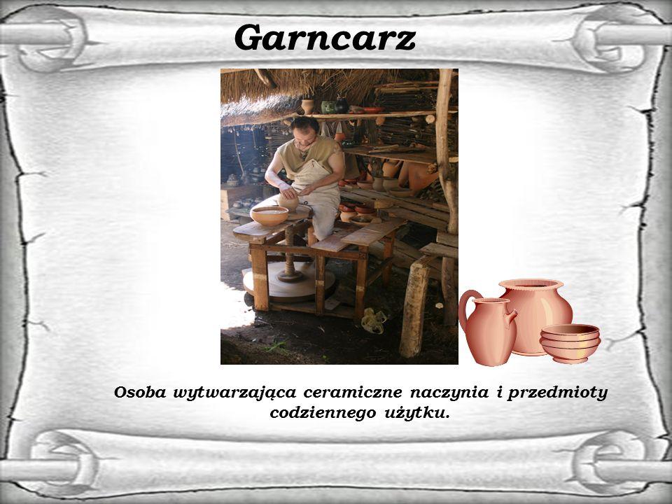 Garncarz Osoba wytwarzająca ceramiczne naczynia i przedmioty codziennego użytku.