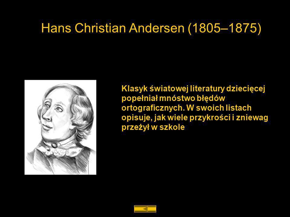 Hans Christian Andersen (1805–1875) Klasyk światowej literatury dziecięcej popełniał mnóstwo błędów ortograficznych. W swoich listach opisuje, jak wie