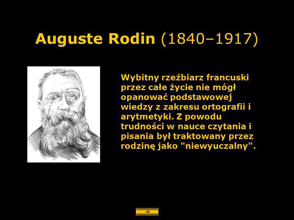 Auguste Rodin (1840–1917) Wybitny rzeźbiarz francuski przez całe życie nie mógł opanować podstawowej wiedzy z zakresu ortografii i arytmetyki. Z powod