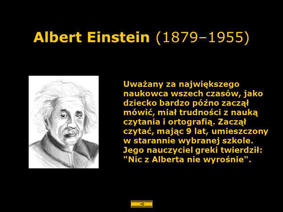 Albert Einstein (1879–1955) Uważany za największego naukowca wszech czasów, jako dziecko bardzo późno zaczął mówić, miał trudności z nauką czytania i