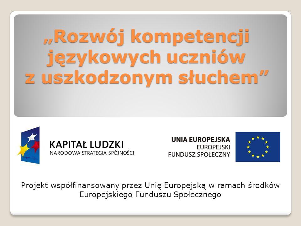 Rozwój kompetencji językowych uczniów z uszkodzonym słuchem Projekt współfinansowany przez Unię Europejską w ramach środków Europejskiego Funduszu Społecznego
