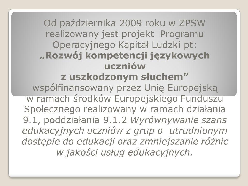 Od października 2009 roku w ZPSW realizowany jest projekt Programu Operacyjnego Kapitał Ludzki pt: Rozwój kompetencji językowych uczniów z uszkodzonym słuchem współfinansowany przez Unię Europejską w ramach środków Europejskiego Funduszu Społecznego realizowany w ramach działania 9.1, poddziałania 9.1.2 Wyrównywanie szans edukacyjnych uczniów z grup o utrudnionym dostępie do edukacji oraz zmniejszanie różnic w jakości usług edukacyjnych.