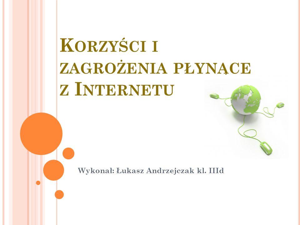 K ORZYŚCI I ZAGROŻENIA PŁYNĄCE Z I NTERNETU Wykonał: Łukasz Andrzejczak kl. IIId