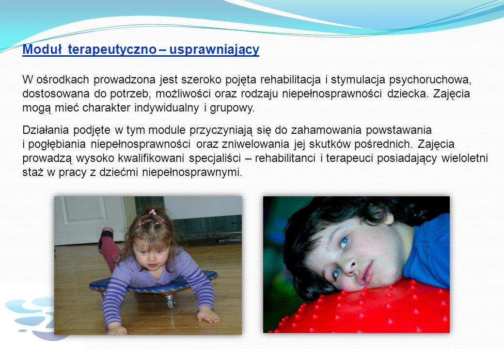 Moduł terapeutyczno – usprawniający W ośrodkach prowadzona jest szeroko pojęta rehabilitacja i stymulacja psychoruchowa, dostosowana do potrzeb, możliwości oraz rodzaju niepełnosprawności dziecka.