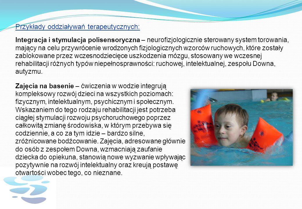 Przykłady oddziaływań terapeutycznych: Integracja i stymulacja polisensoryczna – neurofizjologicznie sterowany system torowania, mający na celu przywrócenie wrodzonych fizjologicznych wzorców ruchowych, które zostały zablokowane przez wczesnodziecięce uszkodzenia mózgu, stosowany we wczesnej rehabilitacji różnych typów niepełnosprawności: ruchowej, intelektualnej, zespołu Downa, autyzmu.