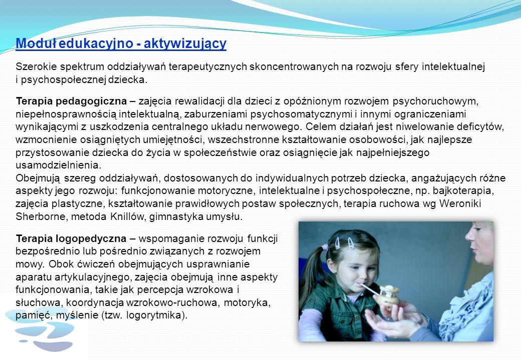 Moduł edukacyjno - aktywizujący Szerokie spektrum oddziaływań terapeutycznych skoncentrowanych na rozwoju sfery intelektualnej i psychospołecznej dziecka.