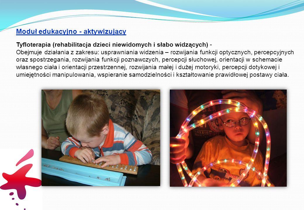 Moduł edukacyjno - aktywizujący Tyfloterapia (rehabilitacja dzieci niewidomych i słabo widzących) - Obejmuje działania z zakresu: usprawniania widzenia – rozwijania funkcji optycznych, percepcyjnych oraz spostrzegania, rozwijania funkcji poznawczych, percepcji słuchowej, orientacji w schemacie własnego ciała i orientacji przestrzennej, rozwijania małej i dużej motoryki, percepcji dotykowej i umiejętności manipulowania, wspieranie samodzielności i kształtowanie prawidłowej postawy ciała.