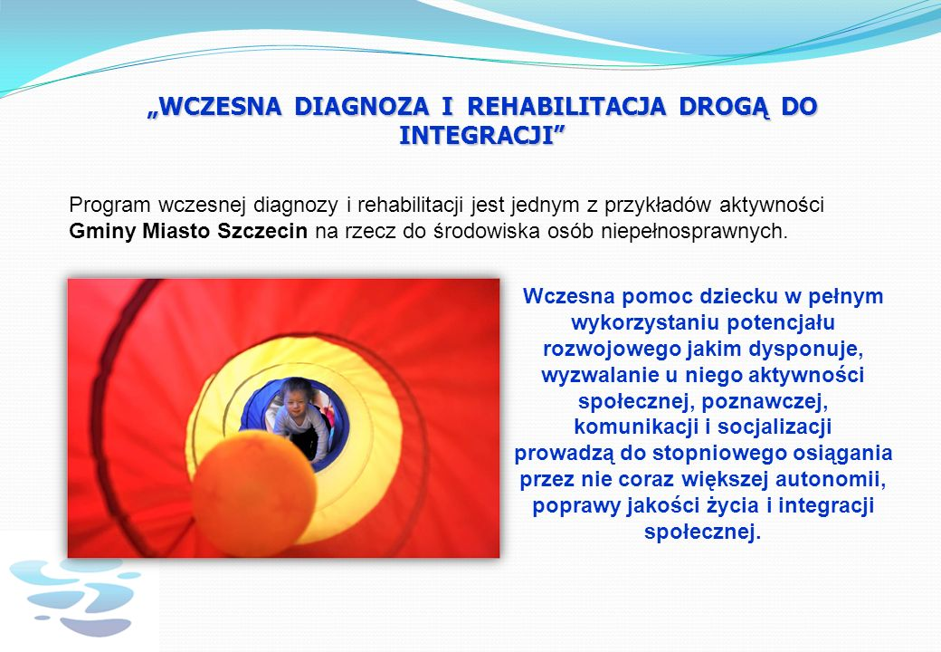 WCZESNA DIAGNOZA I REHABILITACJA DROGĄ DO INTEGRACJI Program wczesnej diagnozy i rehabilitacji jest jednym z przykładów aktywności Gminy Miasto Szczecin na rzecz do środowiska osób niepełnosprawnych.