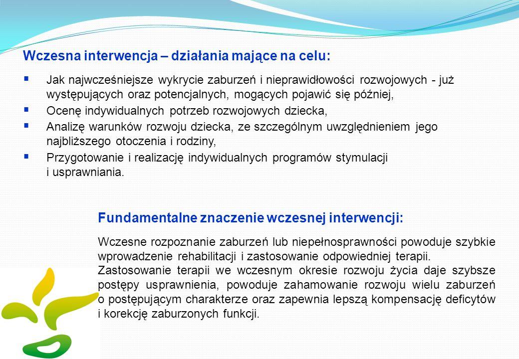 Wczesna interwencja – działania mające na celu: Jak najwcześniejsze wykrycie zaburzeń i nieprawidłowości rozwojowych - już występujących oraz potencjalnych, mogących pojawić się później, Ocenę indywidualnych potrzeb rozwojowych dziecka, Analizę warunków rozwoju dziecka, ze szczególnym uwzględnieniem jego najbliższego otoczenia i rodziny, Przygotowanie i realizację indywidualnych programów stymulacji i usprawniania.