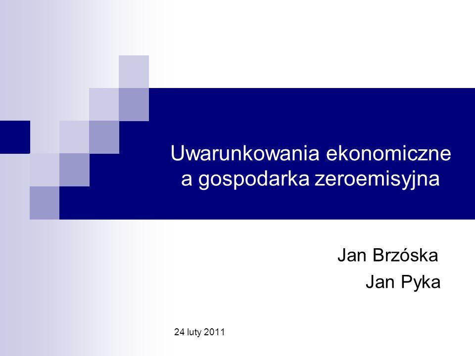 Uwarunkowania ekonomiczne a gospodarka zeroemisyjna Jan Brzóska Jan Pyka 24 luty 2011