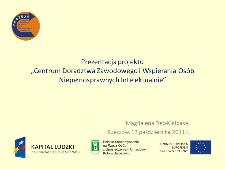 Prezentacja projektu Centrum Doradztwa Zawodowego i Wspierania Osób Niepełnosprawnych Intelektualnie Magdalena Dec-Kiełbasa Rzeszów, 13 października 2