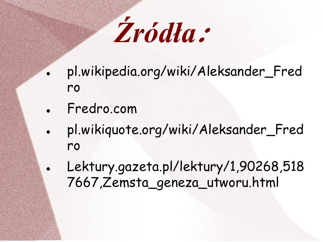 Źródła : pl.wikipedia.org/wiki/Aleksander_Fred ro Fredro.com pl.wikiquote.org/wiki/Aleksander_Fred ro Lektury.gazeta.pl/lektury/1,90268,518 7667,Zemst