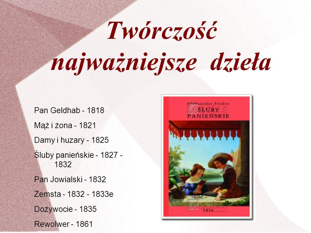 Twórczość najważniejsze dzieła Pan Geldhab - 1818 Mąż i żona - 1821 Damy i huzary - 1825 Śluby panieńskie - 1827 - 1832 Pan Jowialski - 1832 Zemsta -