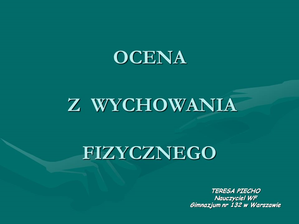 OCENA Z WYCHOWANIA FIZYCZNEGO TERESA PIECHO Nauczyciel WF Gimnazjum nr 132 w Warszawie