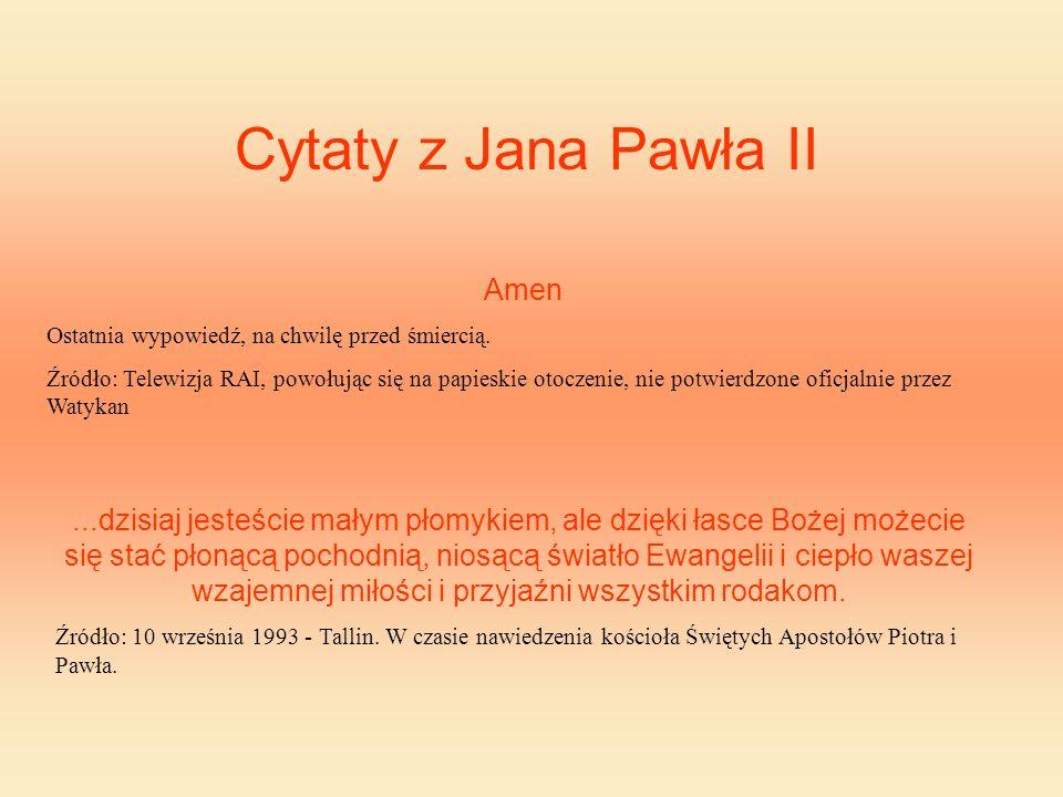 Cytaty z Jana Pawła II Amen Ostatnia wypowiedź, na chwilę przed śmiercią. Źródło: Telewizja RAI, powołując się na papieskie otoczenie, nie potwierdzon