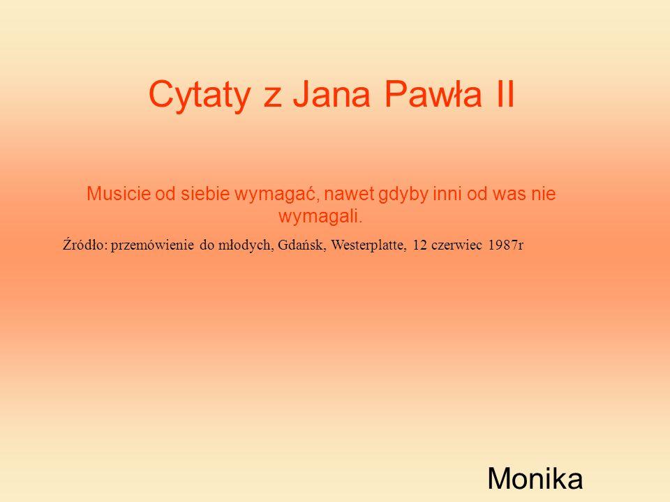 Cytaty z Jana Pawła II Musicie od siebie wymagać, nawet gdyby inni od was nie wymagali. Źródło: przemówienie do młodych, Gdańsk, Westerplatte, 12 czer