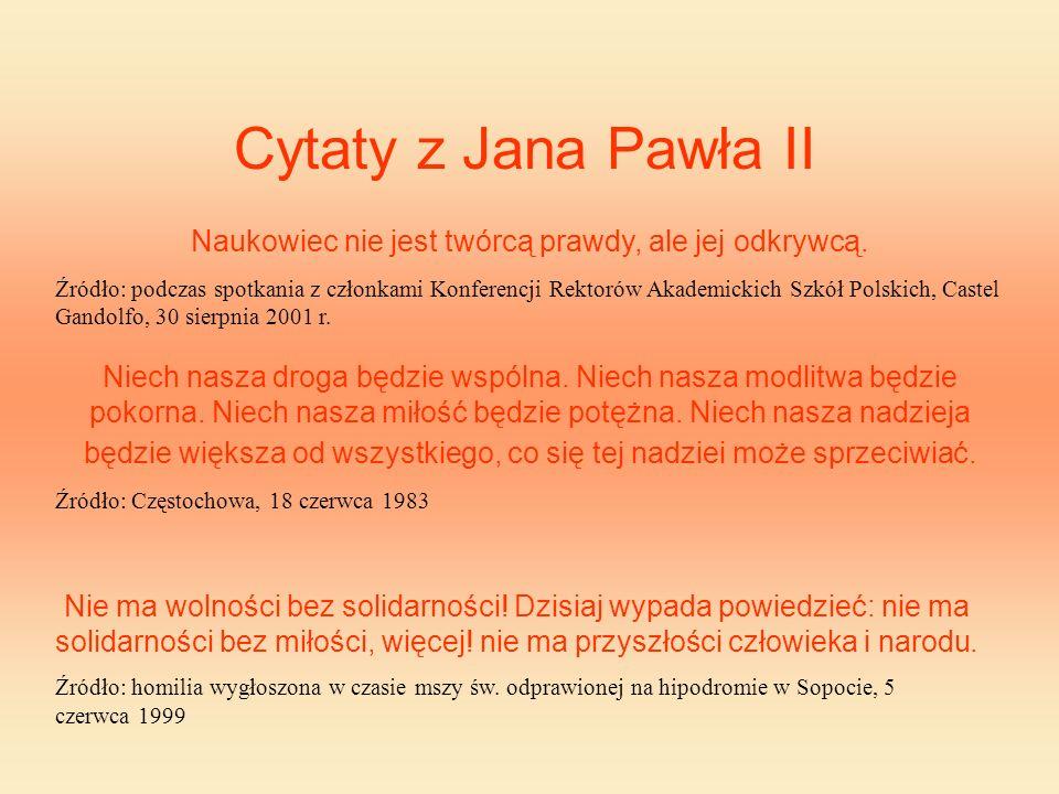Cytaty z Jana Pawła II Naukowiec nie jest twórcą prawdy, ale jej odkrywcą. Źródło: podczas spotkania z członkami Konferencji Rektorów Akademickich Szk