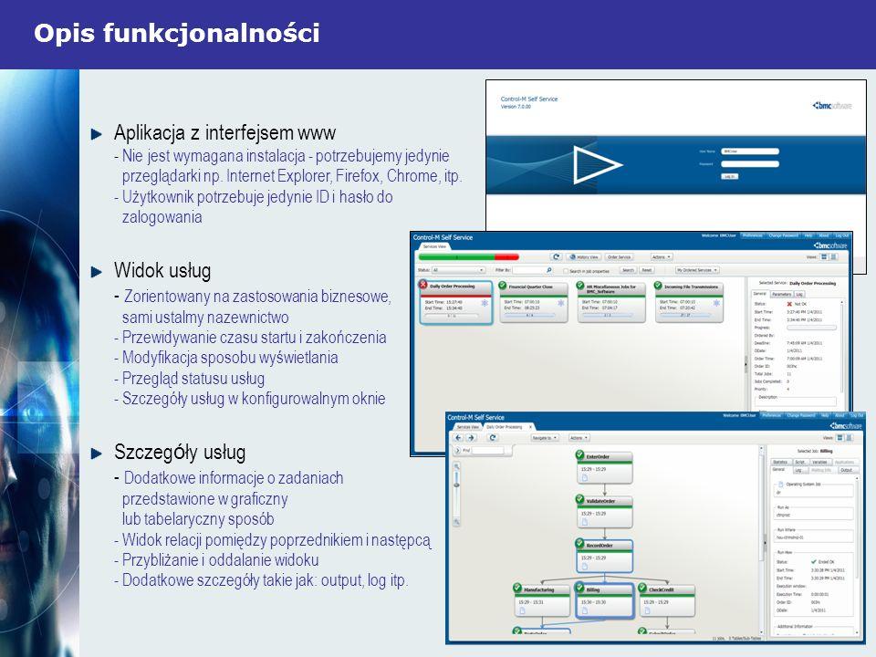 Opis funkcjonalności Service Catalog - Użytkownicy mogą włączać usługi - Wsparcie dla żądań Ad Hoc - Zorientowane na zastosowania biznesowe, intuicyjne nazwy - Zmienne wejściowe mogą być opcjonalne lub obowiązkowe - Automatyczne pojawianie się w widoku usług Wykonywanie czynności - Czynności operacyjne są możliwe do wykonania poprzez akcje z menu - W pełni kontrolowany dostęp do przydzielonych akcji, zintegrowany z autoryzacjami Control-M/EM - Wszechstronny audyt, łącznie z adnotacjami użytkowników
