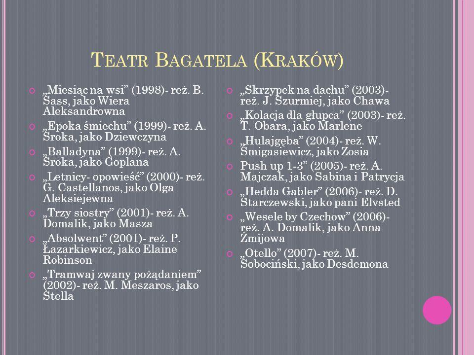 T EATR B AGATELA (K RAKÓW ) Miesiąc na wsi (1998)- reż. B. Sass, jako Wiera Aleksandrowna Epoka śmiechu (1999)- reż. A. Sroka, jako Dziewczyna Ballady