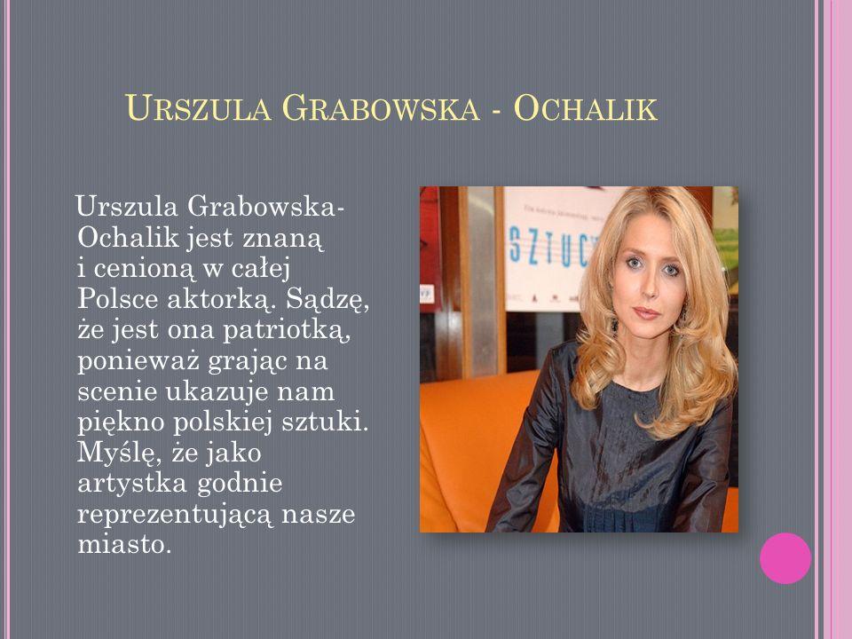 U RSZULA G RABOWSKA - O CHALIK Urszula Grabowska- Ochalik jest znaną i cenioną w całej Polsce aktorką. Sądzę, że jest ona patriotką, ponieważ grając n