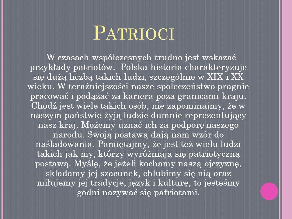 P ATRIOCI W czasach współczesnych trudno jest wskazać przykłady patriotów. Polska historia charakteryzuje się dużą liczbą takich ludzi, szczególnie w