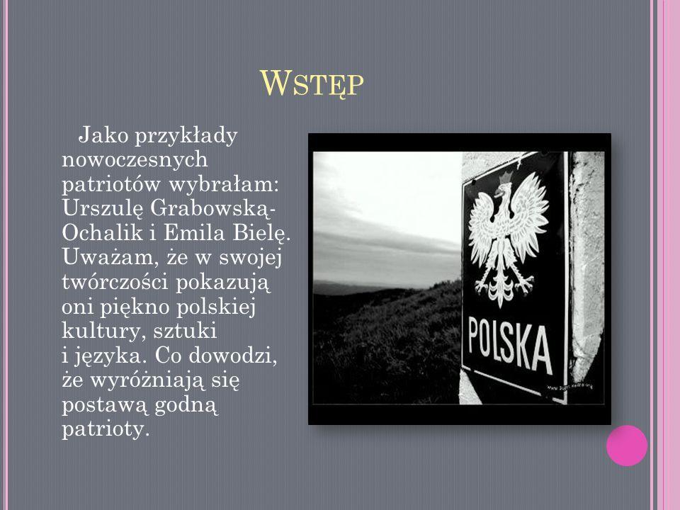 W STĘP Jako przykłady nowoczesnych patriotów wybrałam: Urszulę Grabowską- Ochalik i Emila Bielę. Uważam, że w swojej twórczości pokazują oni piękno po