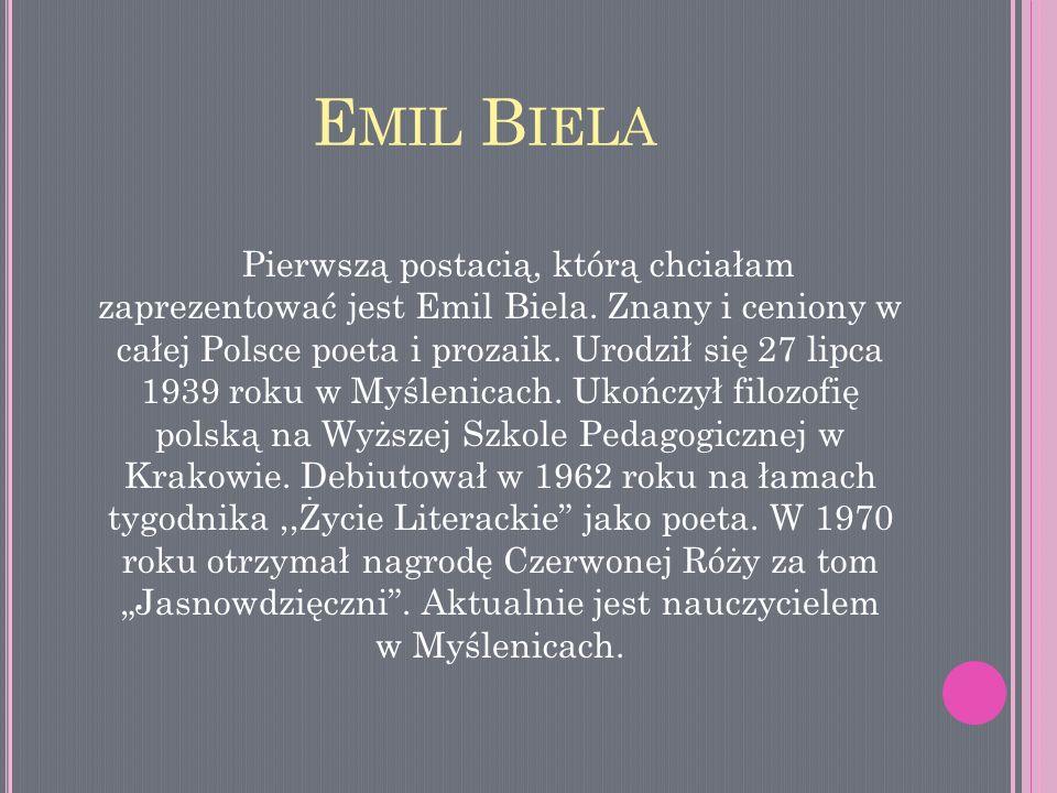 E MIL B IELA Pierwszą postacią, którą chciałam zaprezentować jest Emil Biela. Znany i ceniony w całej Polsce poeta i prozaik. Urodził się 27 lipca 193