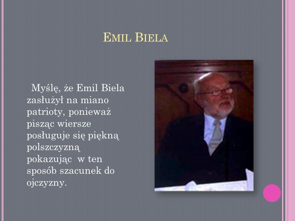 E MIL B IELA Myślę, że Emil Biela zasłużył na miano patrioty, ponieważ pisząc wiersze posługuje się piękną polszczyzną pokazując w ten sposób szacunek
