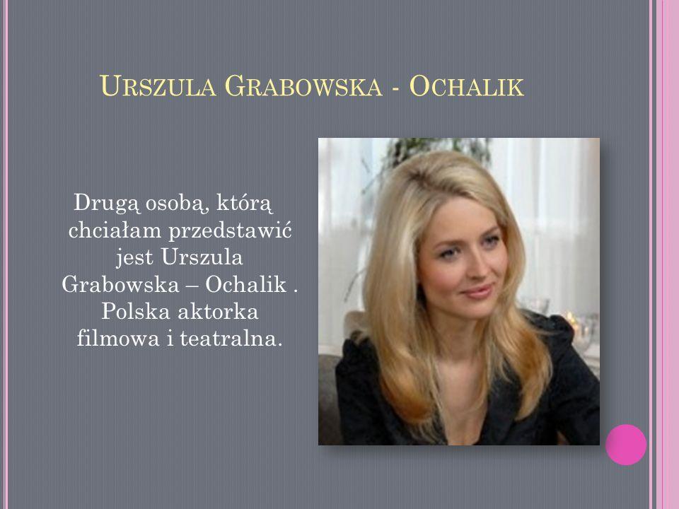 U RSZULA G RABOWSKA - O CHALIK Drugą osobą, którą chciałam przedstawić jest Urszula Grabowska – Ochalik. Polska aktorka filmowa i teatralna.