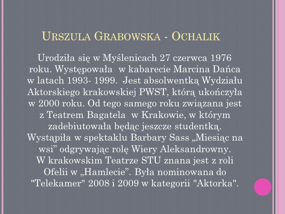 U RSZULA G RABOWSKA - O CHALIK Urodziła się w Myślenicach 27 czerwca 1976 roku. Występowała w kabarecie Marcina Dańca w latach 1993- 1999. Jest absolw