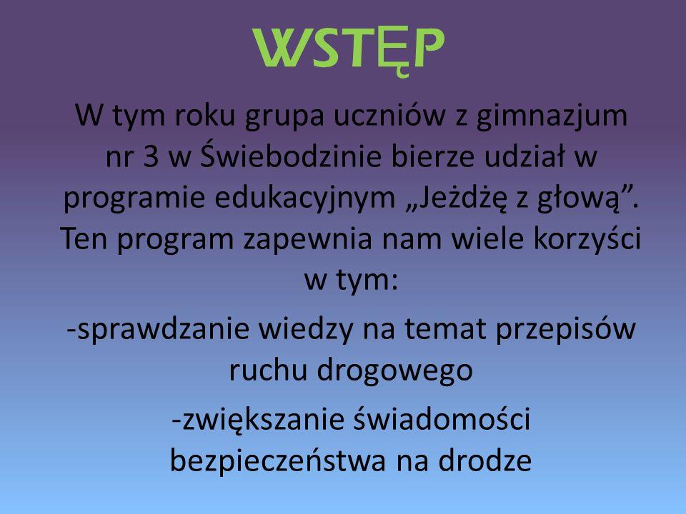 WST Ę P W tym roku grupa uczniów z gimnazjum nr 3 w Świebodzinie bierze udział w programie edukacyjnym Jeżdżę z głową. Ten program zapewnia nam wiele