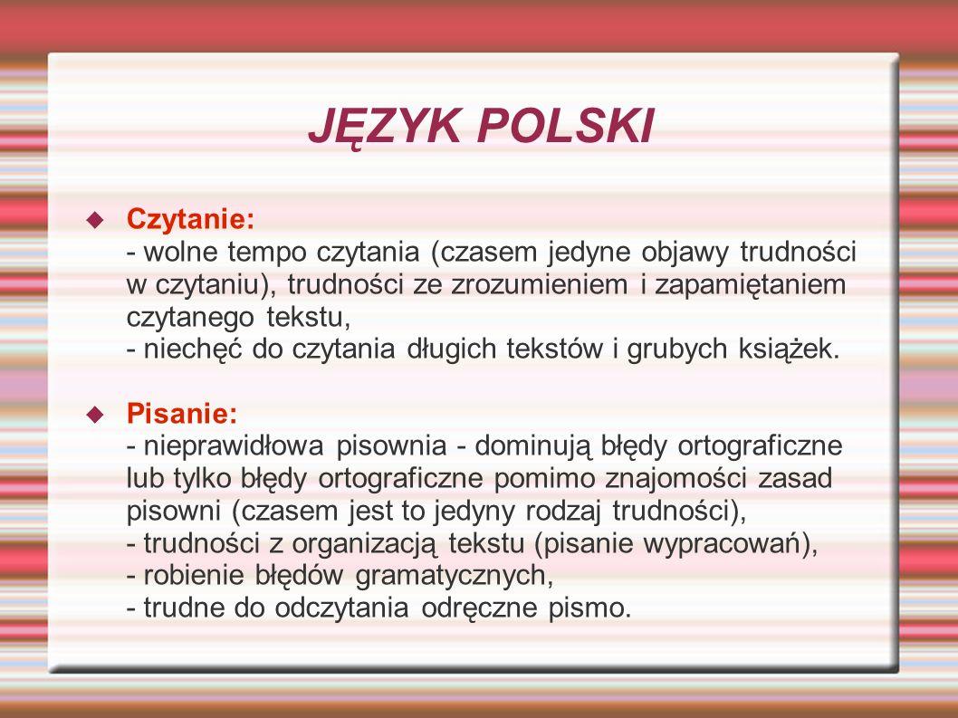 JĘZYK POLSKI Czytanie: - wolne tempo czytania (czasem jedyne objawy trudności w czytaniu), trudności ze zrozumieniem i zapamiętaniem czytanego tekstu,