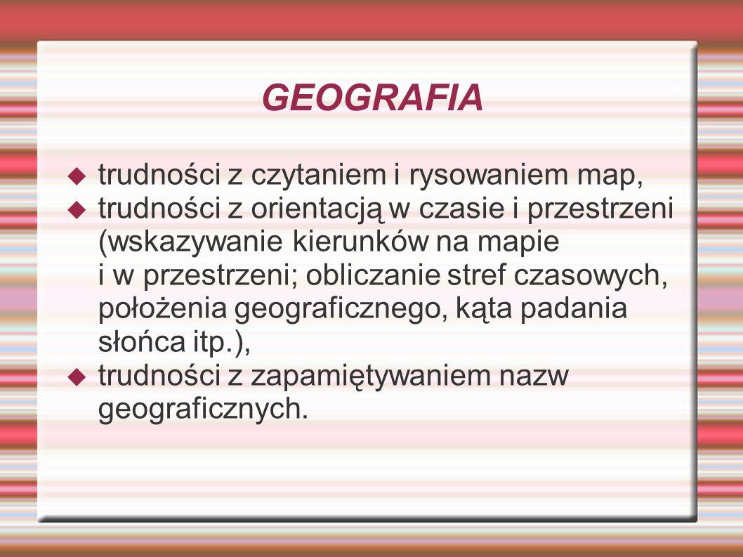 GEOGRAFIA trudności z czytaniem i rysowaniem map, trudności z orientacją w czasie i przestrzeni (wskazywanie kierunków na mapie i w przestrzeni; oblic