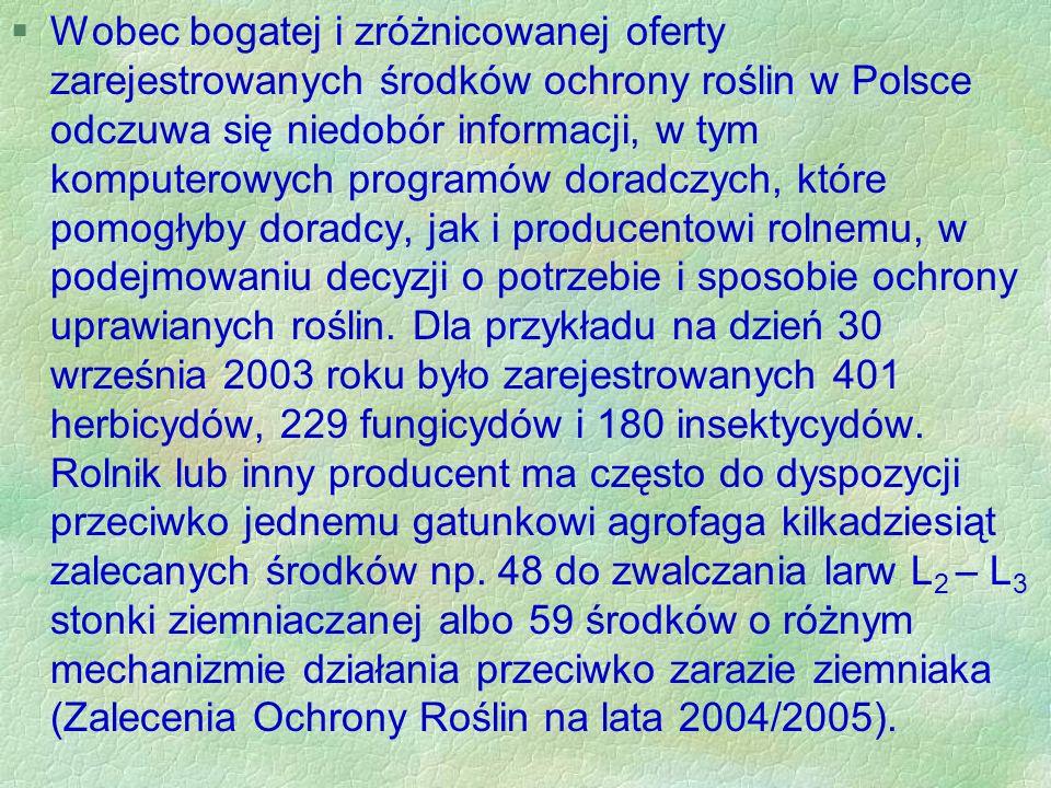§Wobec bogatej i zróżnicowanej oferty zarejestrowanych środków ochrony roślin w Polsce odczuwa się niedobór informacji, w tym komputerowych programów doradczych, które pomogłyby doradcy, jak i producentowi rolnemu, w podejmowaniu decyzji o potrzebie i sposobie ochrony uprawianych roślin.