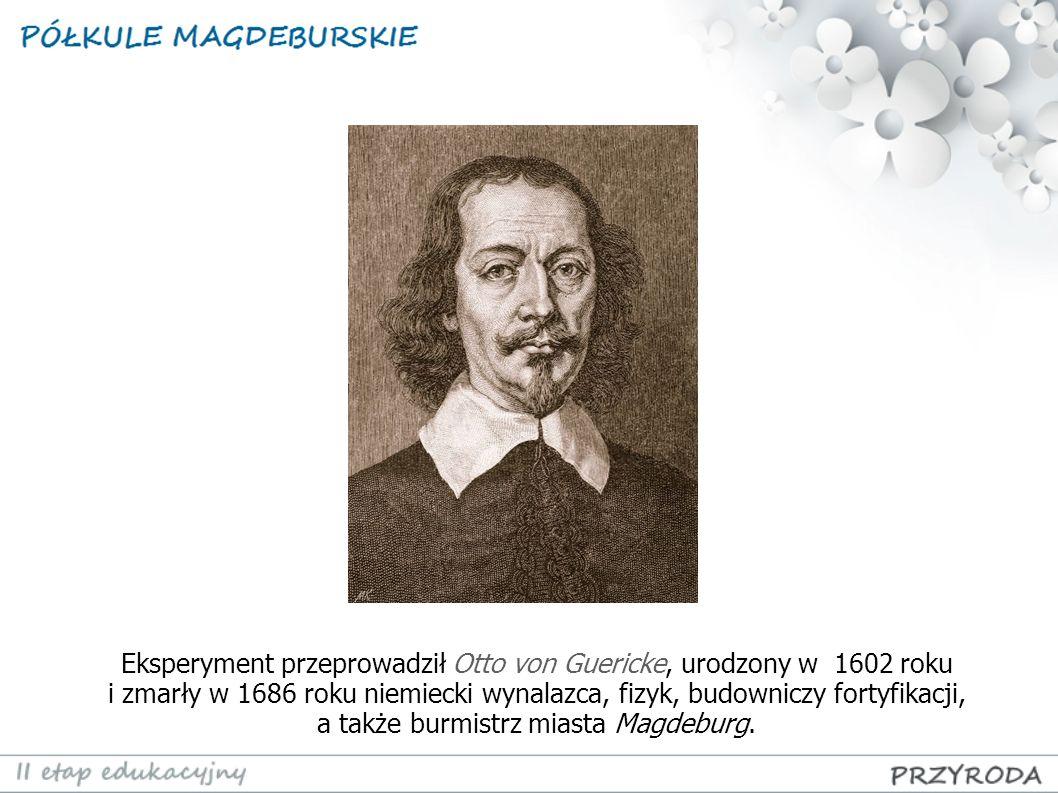 Eksperyment przeprowadził Otto von Guericke, urodzony w 1602 roku i zmarły w 1686 roku niemiecki wynalazca, fizyk, budowniczy fortyfikacji, a także bu