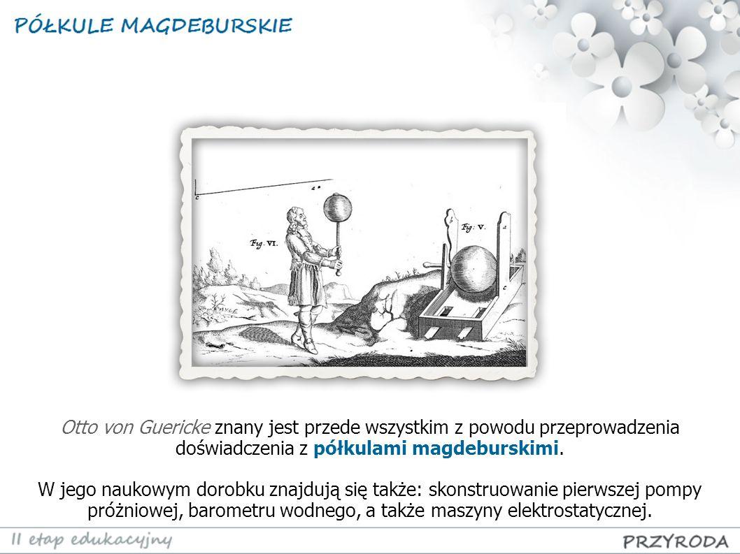 Otto von Guericke znany jest przede wszystkim z powodu przeprowadzenia doświadczenia z półkulami magdeburskimi. W jego naukowym dorobku znajdują się t