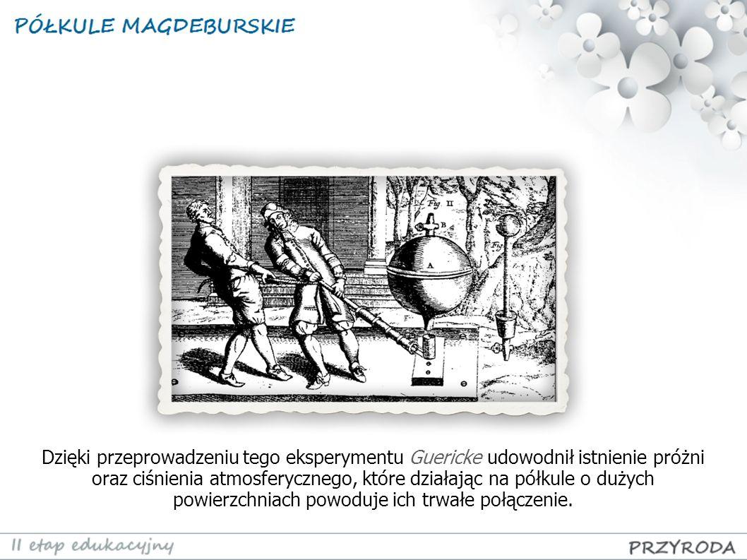 Dzięki przeprowadzeniu tego eksperymentu Guericke udowodnił istnienie próżni oraz ciśnienia atmosferycznego, które działając na półkule o dużych powie