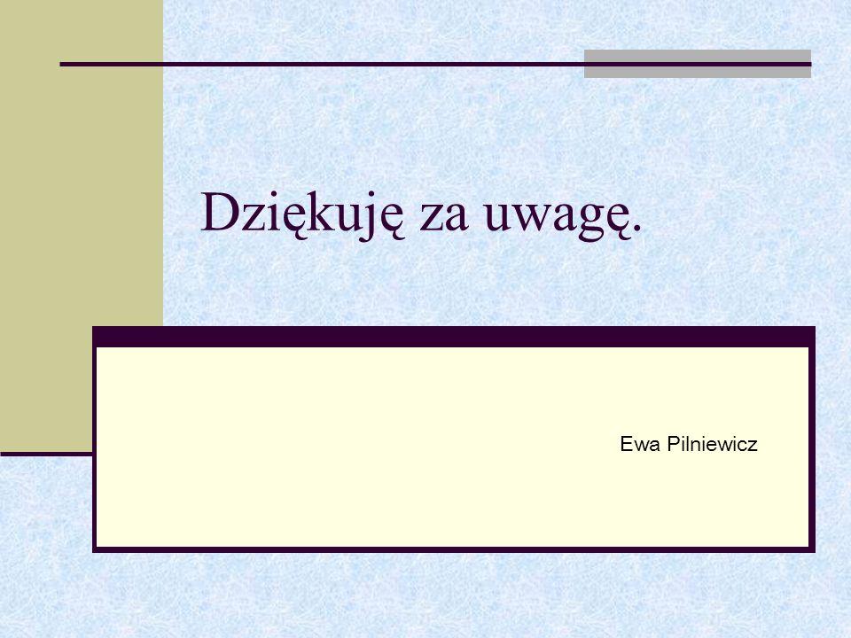 Dziękuję za uwagę. Ewa Pilniewicz