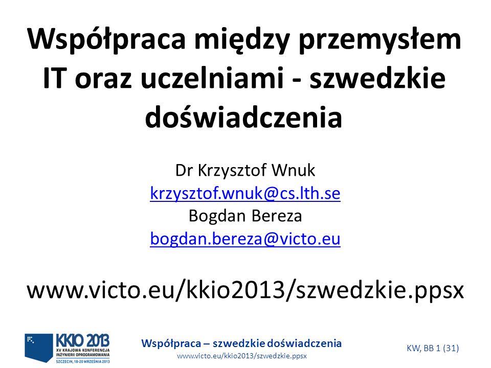 Współpraca – szwedzkie doświadczenia www.victo.eu/kkio2013/szwedzkie.ppsx KW, BB 1 (31) Współpraca między przemysłem IT oraz uczelniami - szwedzkie doświadczenia Dr Krzysztof Wnuk krzysztof.wnuk@cs.lth.se Bogdan Bereza bogdan.bereza@victo.eu www.victo.eu/kkio2013/szwedzkie.ppsx